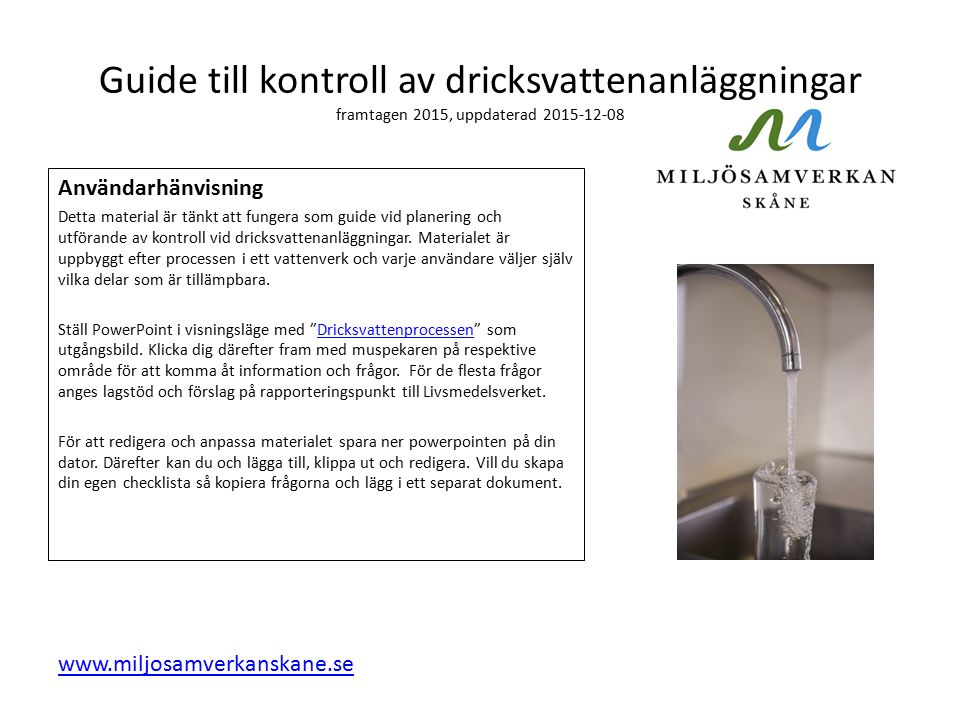 Guide till kontroll av dricksvattenanläggningar framtagen 2015, uppdaterad 2015-12-08 Användarhänvisning Detta material är tänkt att fungera som guide vid planering och utförande av kontroll vid dricksvattenanläggningar.