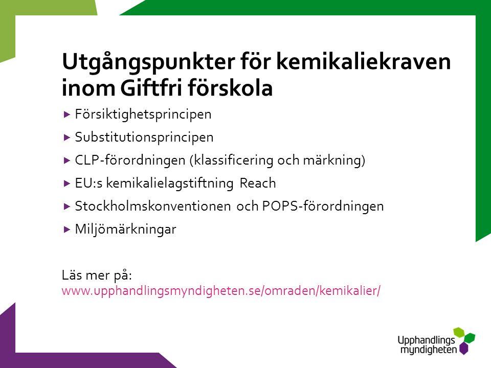 Utgångspunkter för kemikaliekraven inom Giftfri förskola  Försiktighetsprincipen  Substitutionsprincipen  CLP-förordningen (klassificering och märkning)  EU:s kemikalielagstiftning Reach  Stockholmskonventionen och POPS-förordningen  Miljömärkningar Läs mer på: www.upphandlingsmyndigheten.se/omraden/kemikalier/