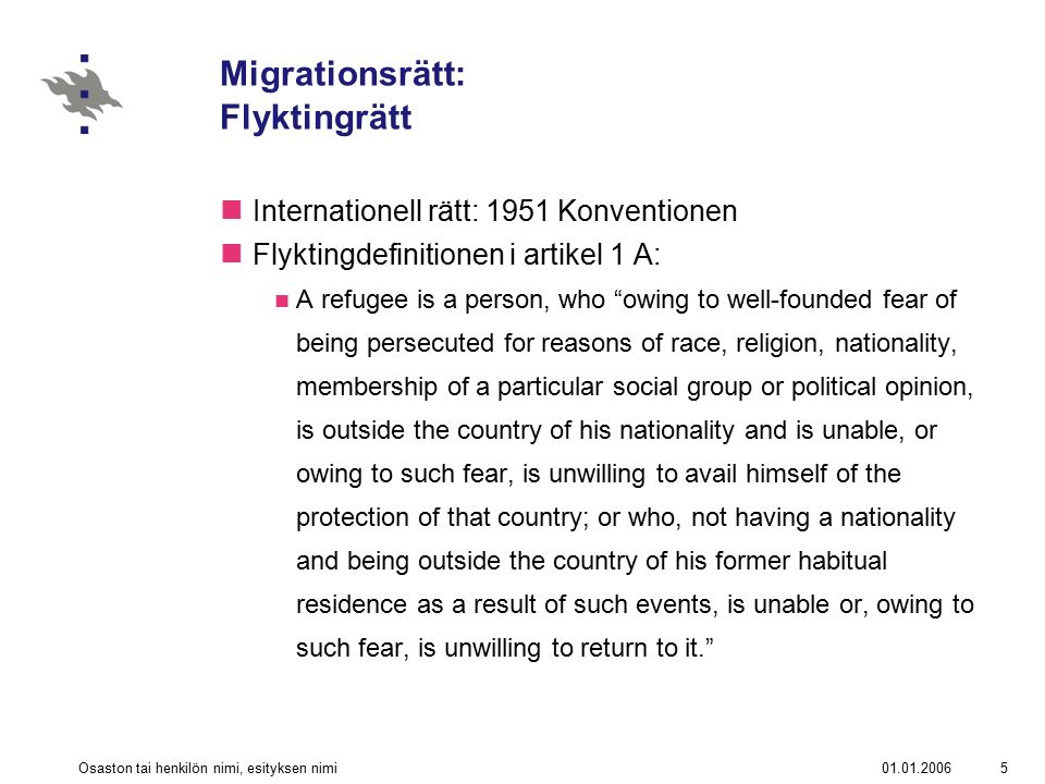 01.01.2006Osaston tai henkilön nimi, esityksen nimi5 Migrationsrätt: Flyktingrätt Internationell rätt: 1951 Konventionen Flyktingdefinitionen i artikel 1 A: A refugee is a person, who owing to well-founded fear of being persecuted for reasons of race, religion, nationality, membership of a particular social group or political opinion, is outside the country of his nationality and is unable, or owing to such fear, is unwilling to avail himself of the protection of that country; or who, not having a nationality and being outside the country of his former habitual residence as a result of such events, is unable or, owing to such fear, is unwilling to return to it.