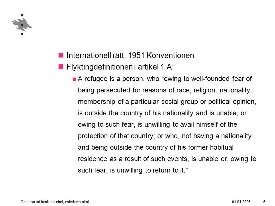 01.01.2006Osaston tai henkilön nimi, esityksen nimi6 Internationell rätt: 1951 Konventionen Flyktingdefinitionen i artikel 1 A: A refugee is a person,