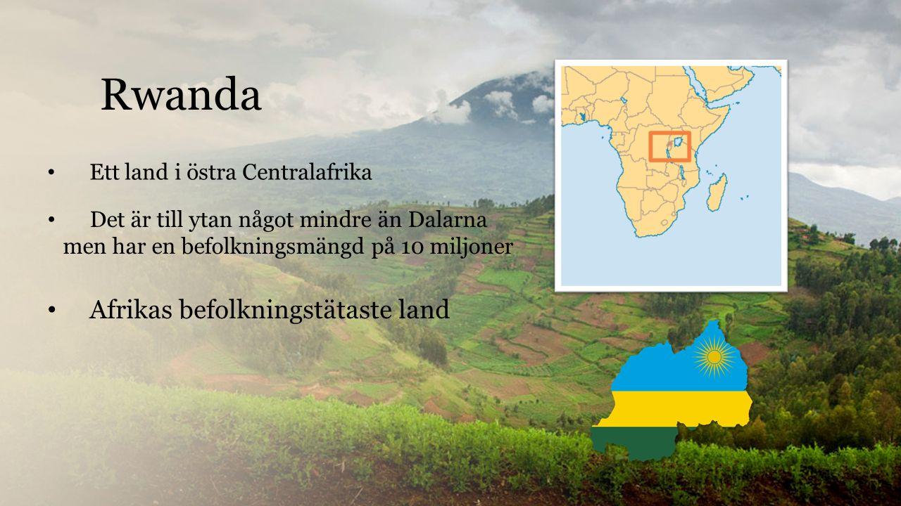Rwanda Ett land i östra Centralafrika Det är till ytan något mindre än Dalarna men har en befolkningsmängd på 10 miljoner Afrikas befolkningstätaste land