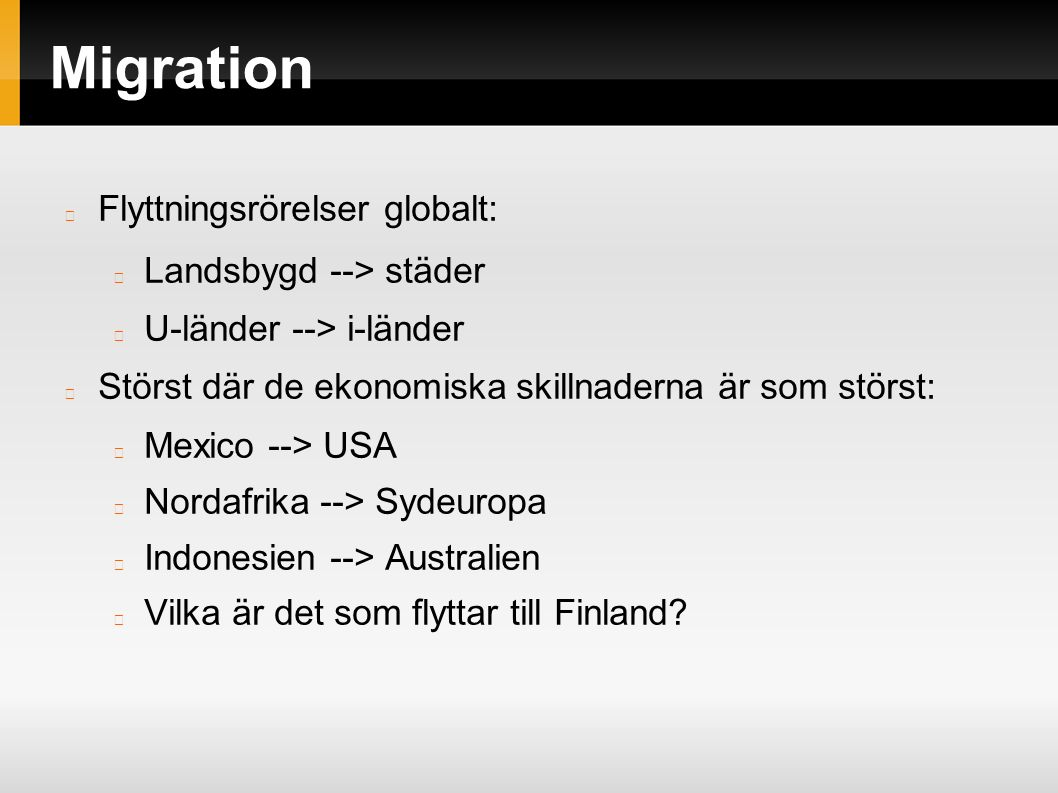 Migration Flyttningsrörelser globalt: Landsbygd --> städer U-länder --> i-länder Störst där de ekonomiska skillnaderna är som störst: Mexico --> USA Nordafrika --> Sydeuropa Indonesien --> Australien Vilka är det som flyttar till Finland