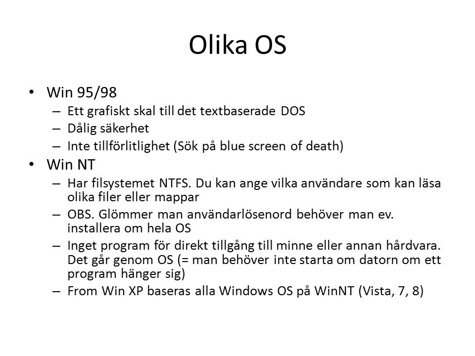 Olika OS Win 95/98 – Ett grafiskt skal till det textbaserade DOS – Dålig säkerhet – Inte tillförlitlighet (Sök på blue screen of death) Win NT – Har filsystemet NTFS.
