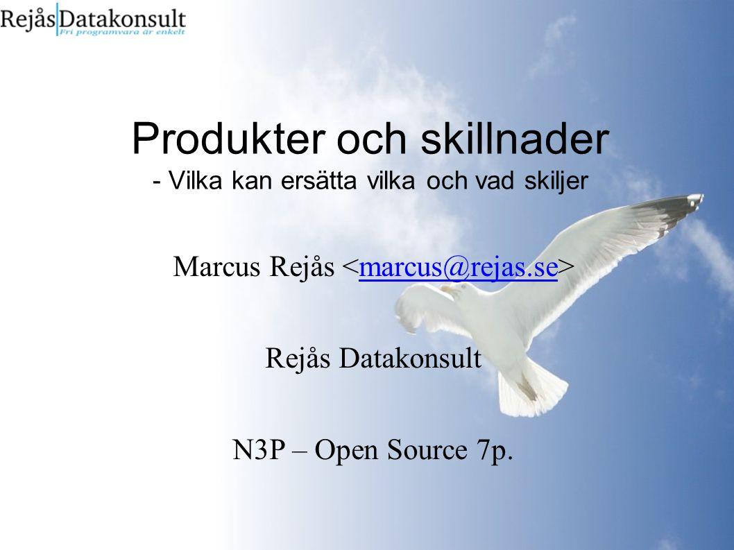 Produkter och skillnader - Vilka kan ersätta vilka och vad skiljer Marcus Rejås marcus@rejas.se Rejås Datakonsult N3P – Open Source 7p.