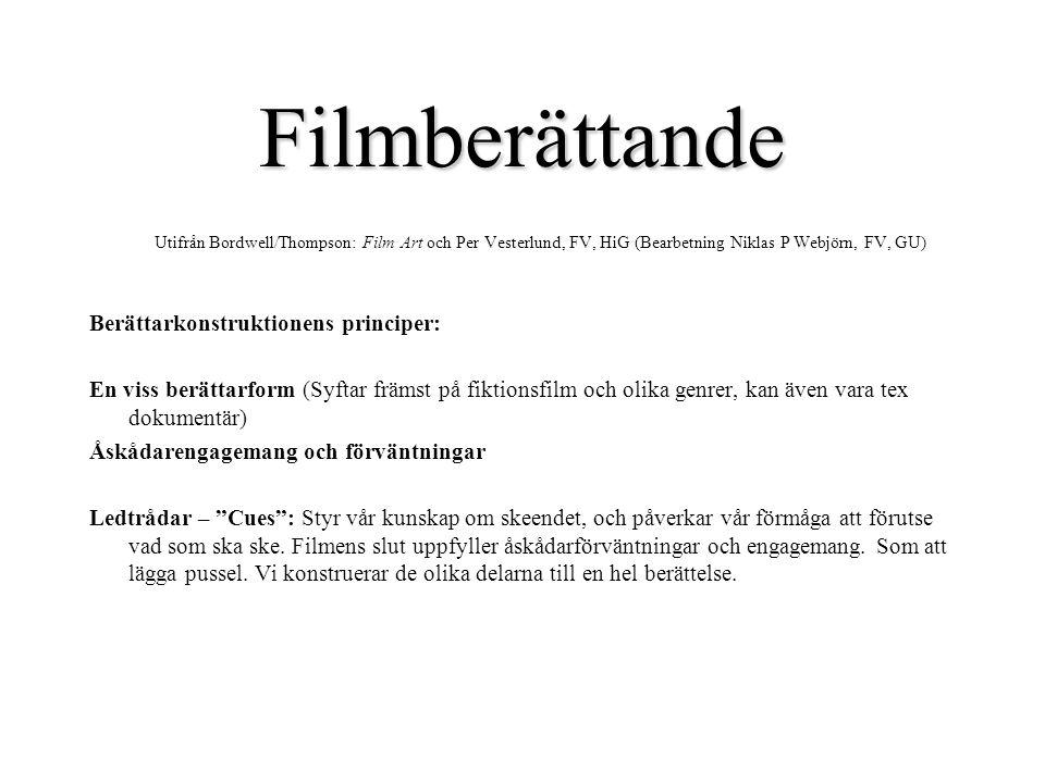 Filmberättande Utifrån Bordwell/Thompson: Film Art och Per Vesterlund, FV, HiG (Bearbetning Niklas P Webjörn, FV, GU) Berättarkonstruktionens principer: En viss berättarform (Syftar främst på fiktionsfilm och olika genrer, kan även vara tex dokumentär) Åskådarengagemang och förväntningar Ledtrådar – Cues : Styr vår kunskap om skeendet, och påverkar vår förmåga att förutse vad som ska ske.
