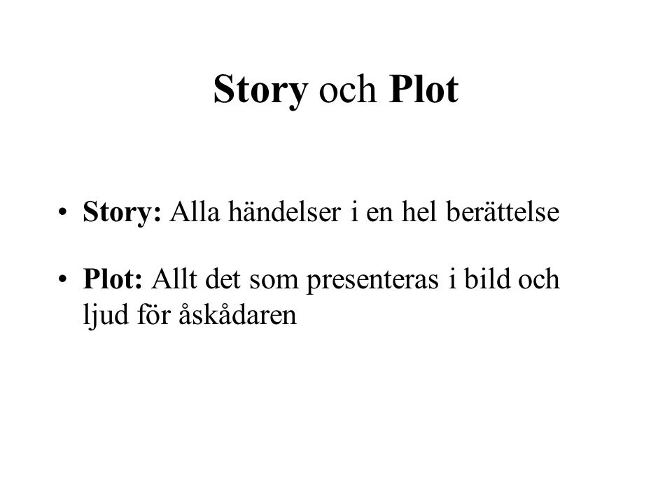 Story och Plot Story: Alla händelser i en hel berättelse Plot: Allt det som presenteras i bild och ljud för åskådaren