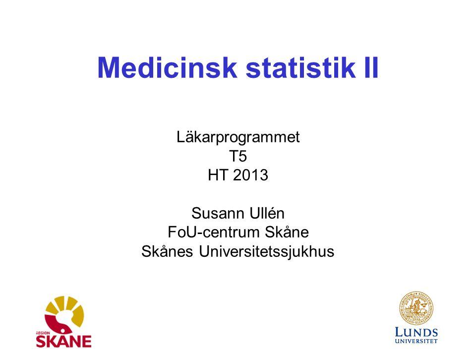 Medicinsk statistik II Läkarprogrammet T5 HT 2013 Susann Ullén FoU-centrum Skåne Skånes Universitetssjukhus