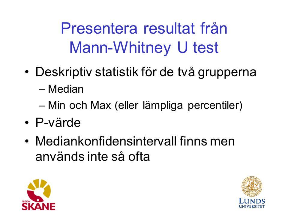 Presentera resultat från Mann-Whitney U test Deskriptiv statistik för de två grupperna –Median –Min och Max (eller lämpliga percentiler) P-värde Mediankonfidensintervall finns men används inte så ofta