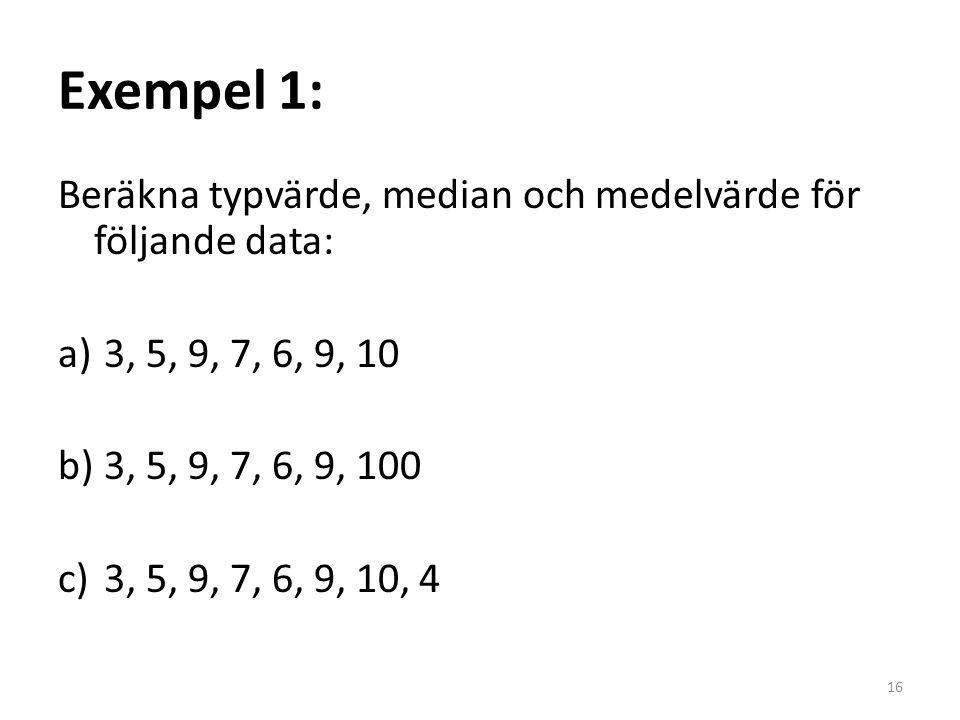 Exempel 1: Beräkna typvärde, median och medelvärde för följande data: a) 3, 5, 9, 7, 6, 9, 10 b) 3, 5, 9, 7, 6, 9, 100 c) 3, 5, 9, 7, 6, 9, 10, 4 16