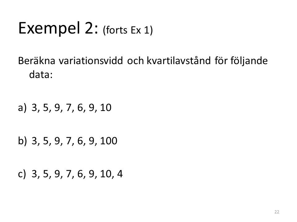 Exempel 2: (forts Ex 1) Beräkna variationsvidd och kvartilavstånd för följande data: a) 3, 5, 9, 7, 6, 9, 10 b) 3, 5, 9, 7, 6, 9, 100 c) 3, 5, 9, 7, 6, 9, 10, 4 22