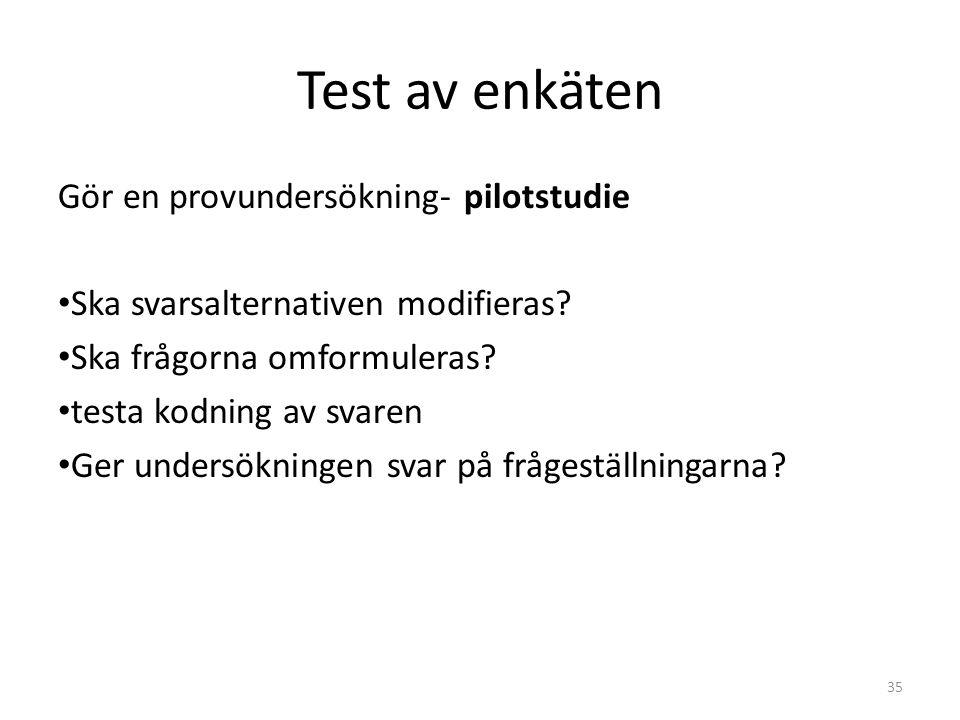 Test av enkäten Gör en provundersökning- pilotstudie Ska svarsalternativen modifieras? Ska frågorna omformuleras? testa kodning av svaren Ger undersök
