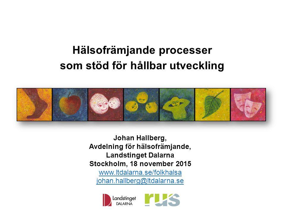 Hälsofrämjande processer som stöd för hållbar utveckling Johan Hallberg, Avdelning för hälsofrämjande, Landstinget Dalarna Stockholm, 18 november 2015 www.ltdalarna.se/folkhalsa johan.hallberg@ltdalarna.se