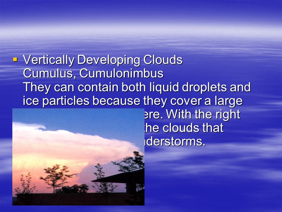  Vertically Developing Clouds Cumulus, Cumulonimbus They can contain both liquid droplets and ice particles because they cover a large depth of the troposphere.
