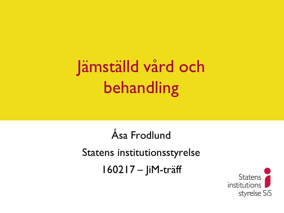 Jämställd vård och behandling Åsa Frodlund Statens institutionsstyrelse 160217 – JiM-träff