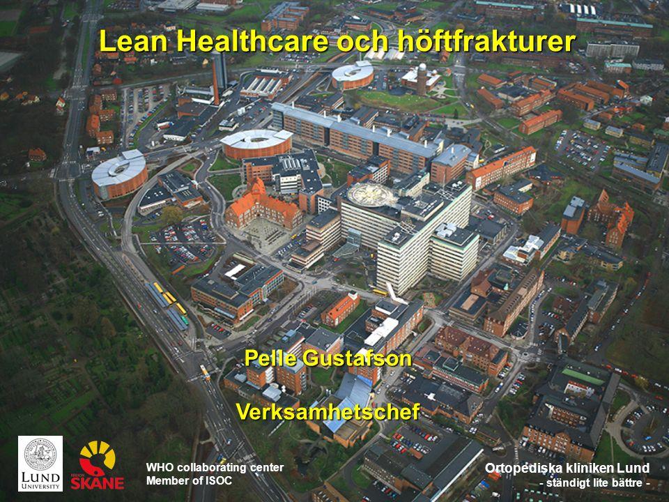 Ortopediska kliniken Lund - ständigt lite bättre - Lean Healthcare och höftfrakturer Pelle Gustafson Verksamhetschef WHO collaborating center Member of ISOC