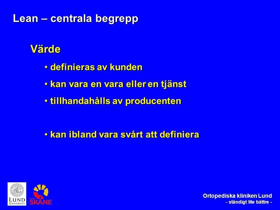 Ortopediska kliniken Lund - ständigt lite bättre - Lean – centrala begrepp Värde definieras av kunden definieras av kunden kan vara en vara eller en tjänst kan vara en vara eller en tjänst tillhandahålls av producenten tillhandahålls av producenten kan ibland vara svårt att definiera kan ibland vara svårt att definiera