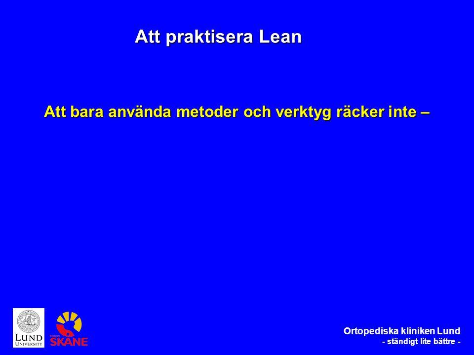 Ortopediska kliniken Lund - ständigt lite bättre - Att bara använda metoder och verktyg räcker inte – Att praktisera Lean