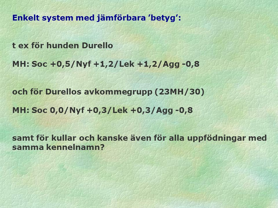 Enkelt system med jämförbara 'betyg': t ex för hunden Durello MH: Soc +0,5/Nyf +1,2/Lek +1,2/Agg -0,8 och för Durellos avkommegrupp (23MH/30) MH: Soc 0,0/Nyf +0,3/Lek +0,3/Agg -0,8 samt för kullar och kanske även för alla uppfödningar med samma kennelnamn