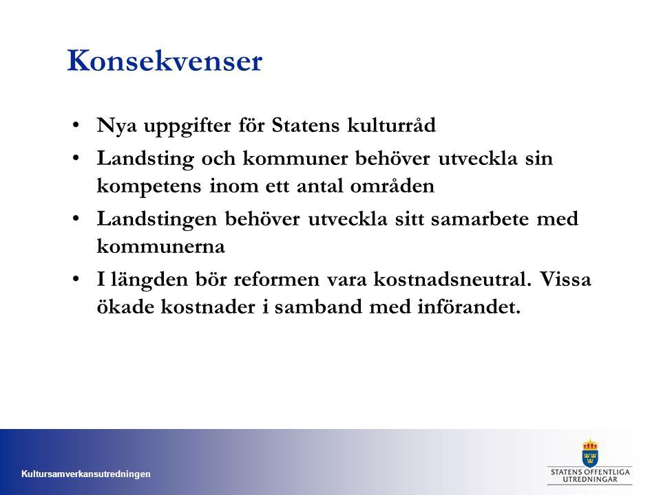 Kultursamverkansutredningen Konsekvenser Nya uppgifter för Statens kulturråd Landsting och kommuner behöver utveckla sin kompetens inom ett antal områden Landstingen behöver utveckla sitt samarbete med kommunerna I längden bör reformen vara kostnadsneutral.