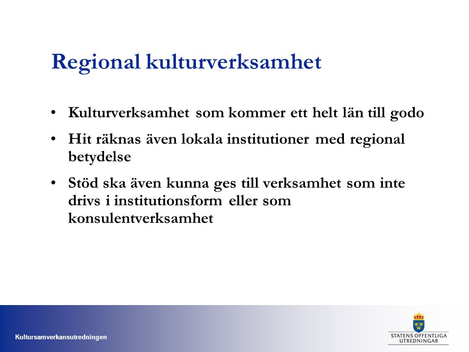 Kultursamverkansutredningen Regional kulturverksamhet Kulturverksamhet som kommer ett helt län till godo Hit räknas även lokala institutioner med regional betydelse Stöd ska även kunna ges till verksamhet som inte drivs i institutionsform eller som konsulentverksamhet