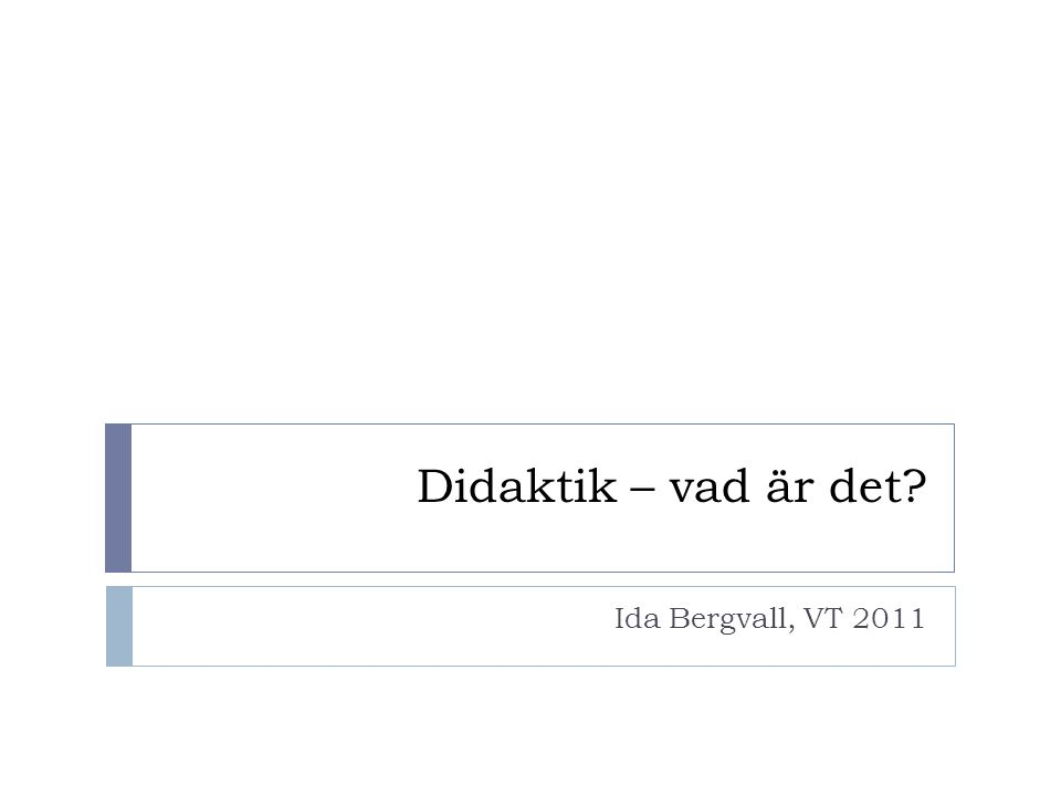 Didaktik – vad är det Ida Bergvall, VT 2011