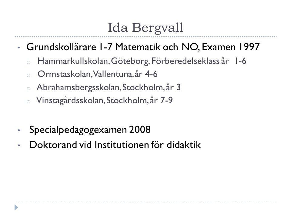 Ida Bergvall Grundskollärare 1-7 Matematik och NO, Examen 1997 o Hammarkullskolan, Göteborg, Förberedelseklass år 1-6 o Ormstaskolan, Vallentuna, år 4-6 o Abrahamsbergsskolan, Stockholm, år 3 o Vinstagårdsskolan, Stockholm, år 7-9 Specialpedagogexamen 2008 Doktorand vid Institutionen för didaktik