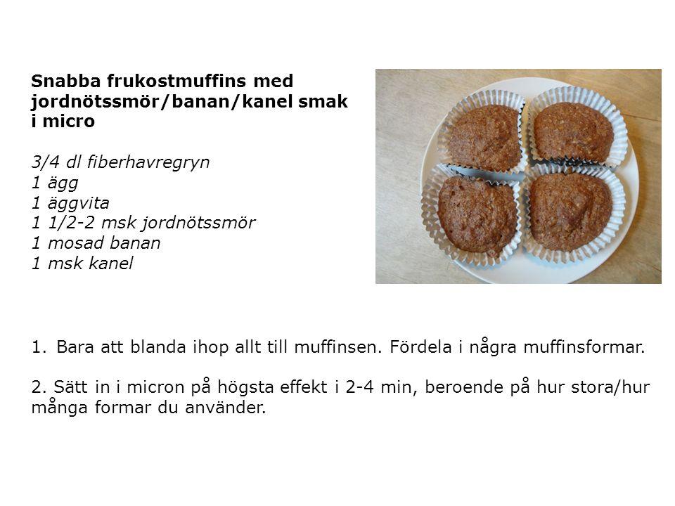 Snabba frukostmuffins med jordnötssmör/banan/kanel smak i micro 3/4 dl fiberhavregryn 1 ägg 1 äggvita 1 1/2-2 msk jordnötssmör 1 mosad banan 1 msk kanel 1.Bara att blanda ihop allt till muffinsen.