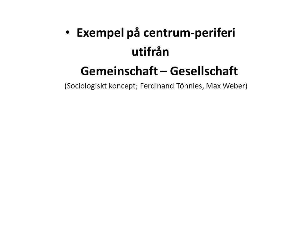 Exempel på centrum-periferi utifrån Gemeinschaft – Gesellschaft (Sociologiskt koncept; Ferdinand Tönnies, Max Weber)