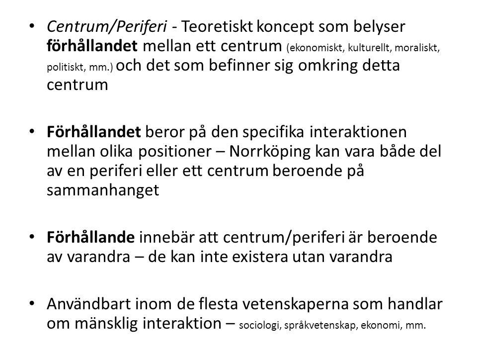 Centrum/Periferi - Teoretiskt koncept som belyser förhållandet mellan ett centrum (ekonomiskt, kulturellt, moraliskt, politiskt, mm.) och det som befinner sig omkring detta centrum Förhållandet beror på den specifika interaktionen mellan olika positioner – Norrköping kan vara både del av en periferi eller ett centrum beroende på sammanhanget Förhållande innebär att centrum/periferi är beroende av varandra – de kan inte existera utan varandra Användbart inom de flesta vetenskaperna som handlar om mänsklig interaktion – sociologi, språkvetenskap, ekonomi, mm.