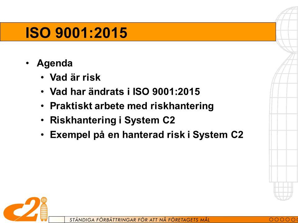 ISO 9001:2015 Agenda Vad är risk Vad har ändrats i ISO 9001:2015 Praktiskt arbete med riskhantering Riskhantering i System C2 Exempel på en hanterad risk i System C2