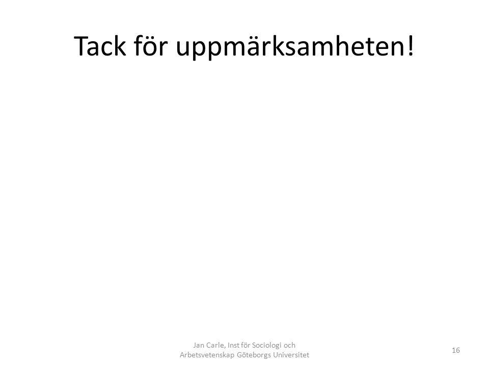 Tack för uppmärksamheten! Jan Carle, Inst för Sociologi och Arbetsvetenskap Göteborgs Universitet 16
