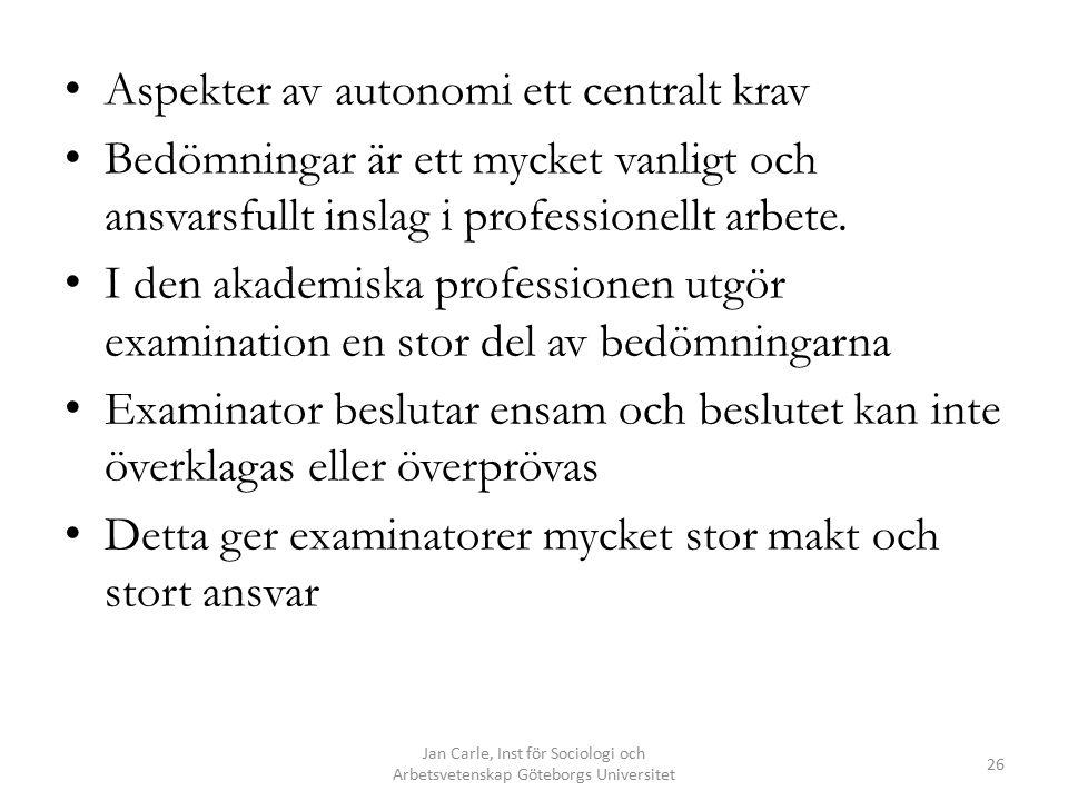 Jan Carle, Inst för Sociologi och Arbetsvetenskap Göteborgs Universitet 26 Aspekter av autonomi ett centralt krav Bedömningar är ett mycket vanligt oc