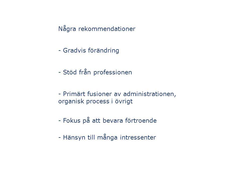 Några rekommendationer - Gradvis förändring - Stöd från professionen - Primärt fusioner av administrationen, organisk process i övrigt - Fokus på att