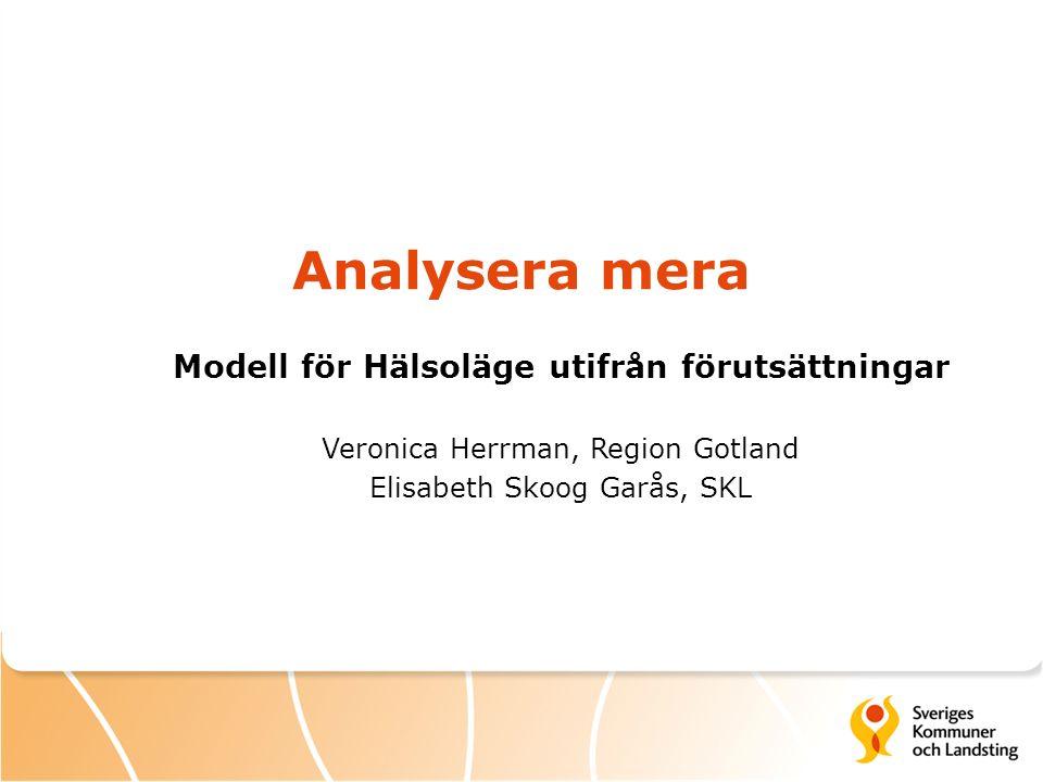 Analysera mera Modell för Hälsoläge utifrån förutsättningar Veronica Herrman, Region Gotland Elisabeth Skoog Garås, SKL