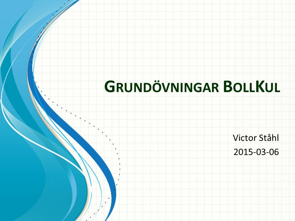 G RUNDÖVNINGAR B OLL K UL Victor Ståhl 2015-03-06