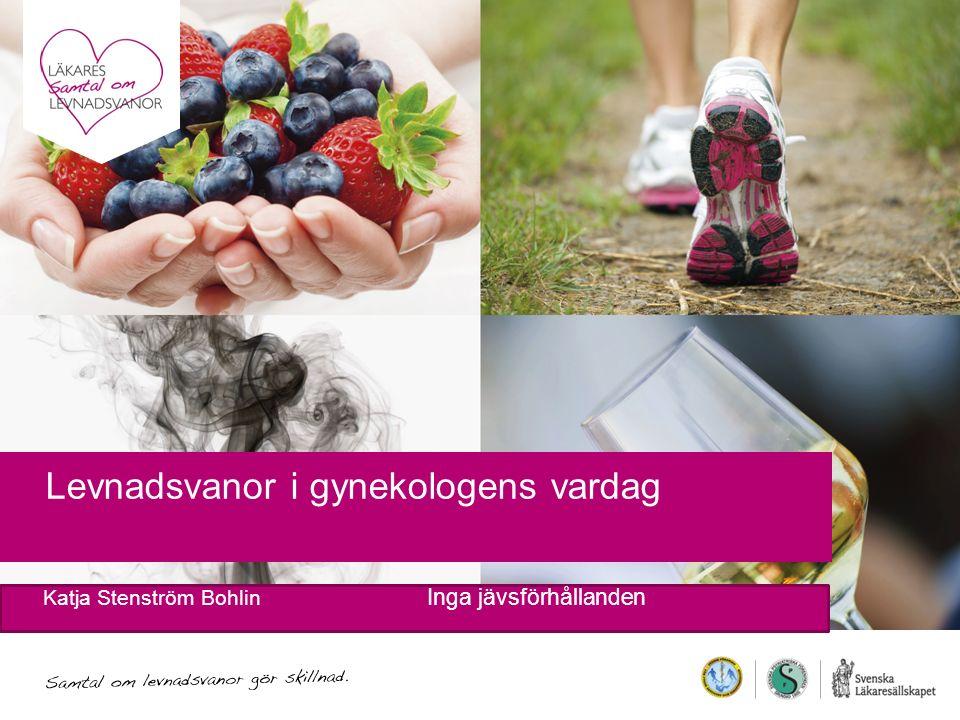 Levnadsvanor i gynekologens vardag Katja Stenström Bohlin Inga jävsförhållanden
