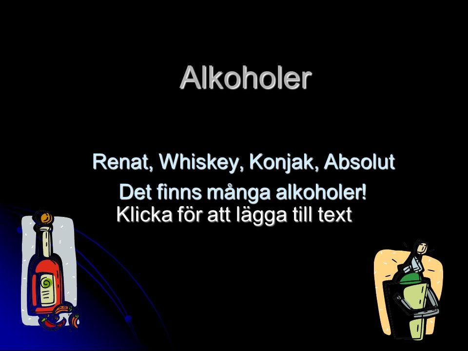 Klicka för att lägga till text Alkoholer Renat, Whiskey, Konjak, Absolut Det finns många alkoholer!