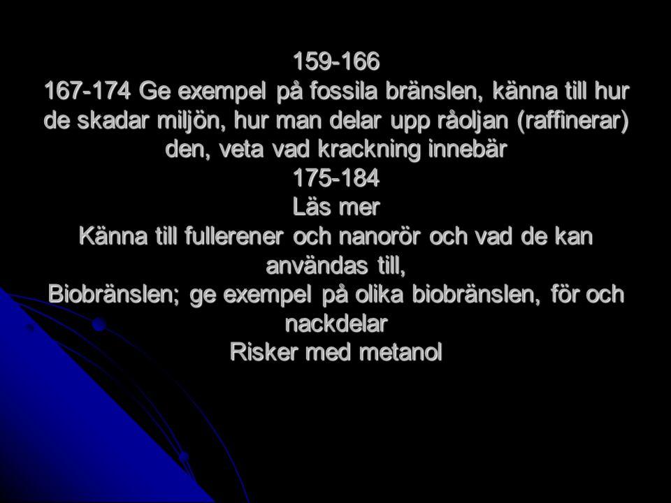 159-166 167-174 Ge exempel på fossila bränslen, känna till hur de skadar miljön, hur man delar upp råoljan (raffinerar) den, veta vad krackning innebär 175-184 Läs mer Känna till fullerener och nanorör och vad de kan användas till, Biobränslen; ge exempel på olika biobränslen, för och nackdelar Risker med metanol
