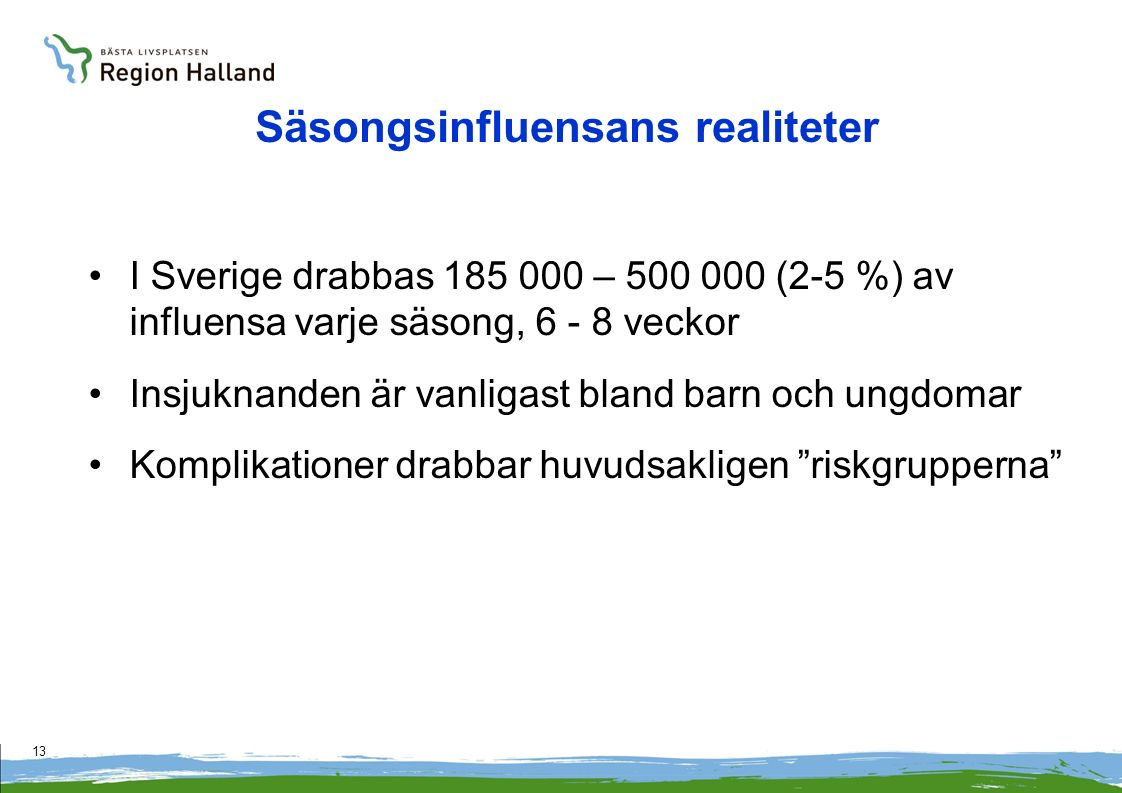 13 Säsongsinfluensans realiteter I Sverige drabbas 185 000 – 500 000 (2-5 %) av influensa varje säsong, 6 - 8 veckor Insjuknanden är vanligast bland barn och ungdomar Komplikationer drabbar huvudsakligen riskgrupperna