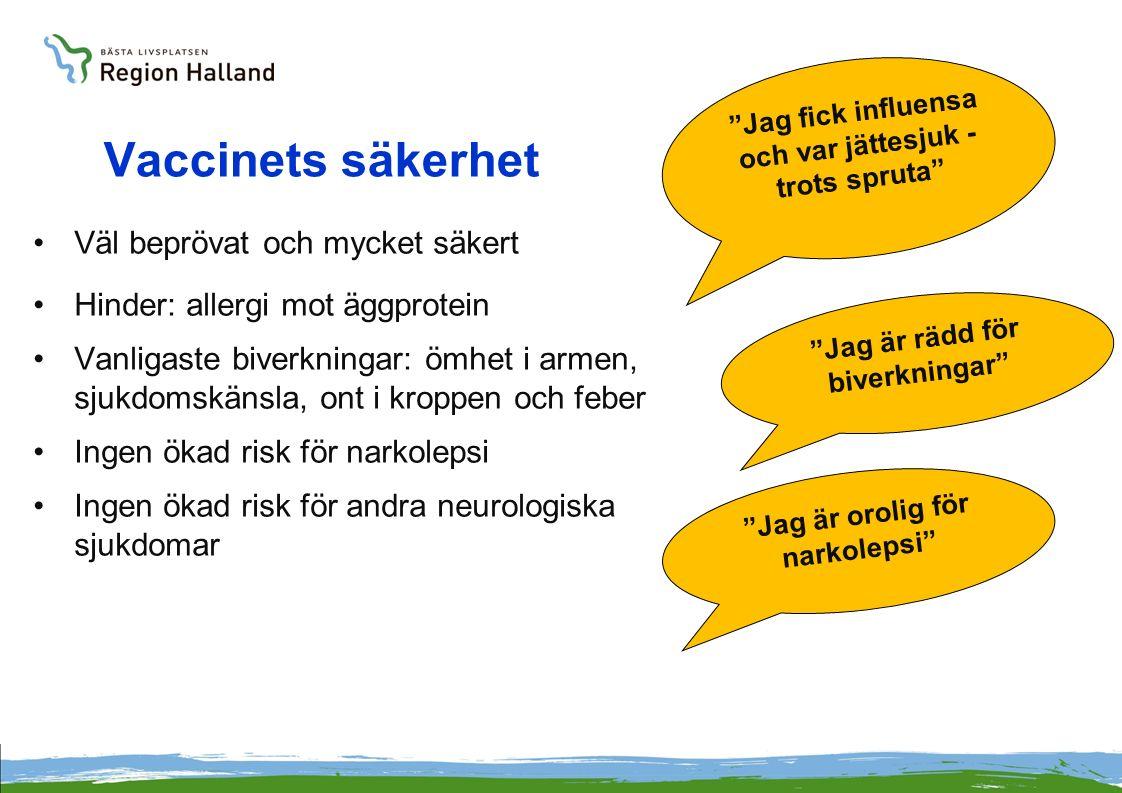 Vaccinets säkerhet Väl beprövat och mycket säkert Hinder: allergi mot äggprotein Vanligaste biverkningar: ömhet i armen, sjukdomskänsla, ont i kroppen och feber Ingen ökad risk för narkolepsi Ingen ökad risk för andra neurologiska sjukdomar Jag är rädd för biverkningar Jag är orolig för narkolepsi Jag fick influensa och var jättesjuk - trots spruta