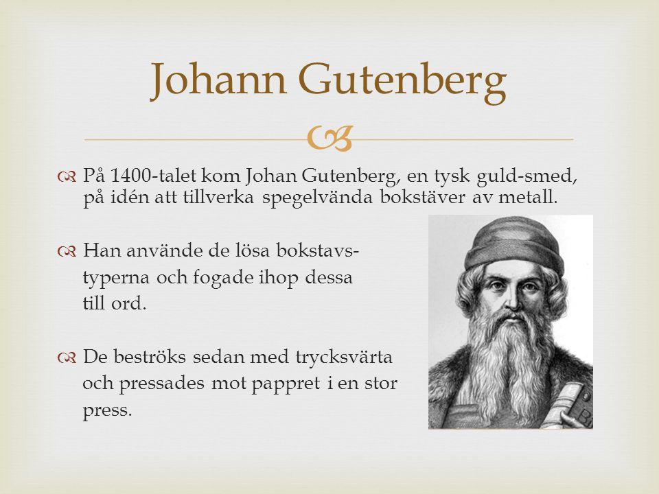   På 1400-talet kom Johan Gutenberg, en tysk guld-smed, på idén att tillverka spegelvända bokstäver av metall.  Han använde de lösa bokstavs- typer