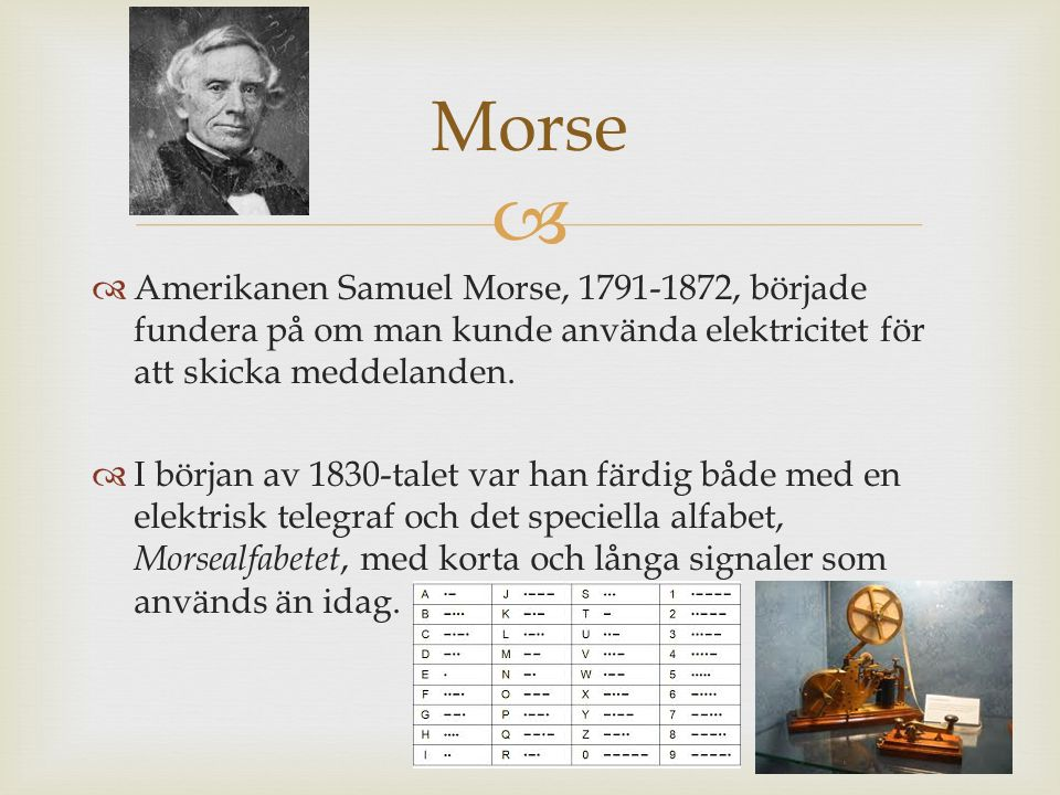   Amerikanen Samuel Morse, 1791-1872, började fundera på om man kunde använda elektricitet för att skicka meddelanden.  I början av 1830-talet var