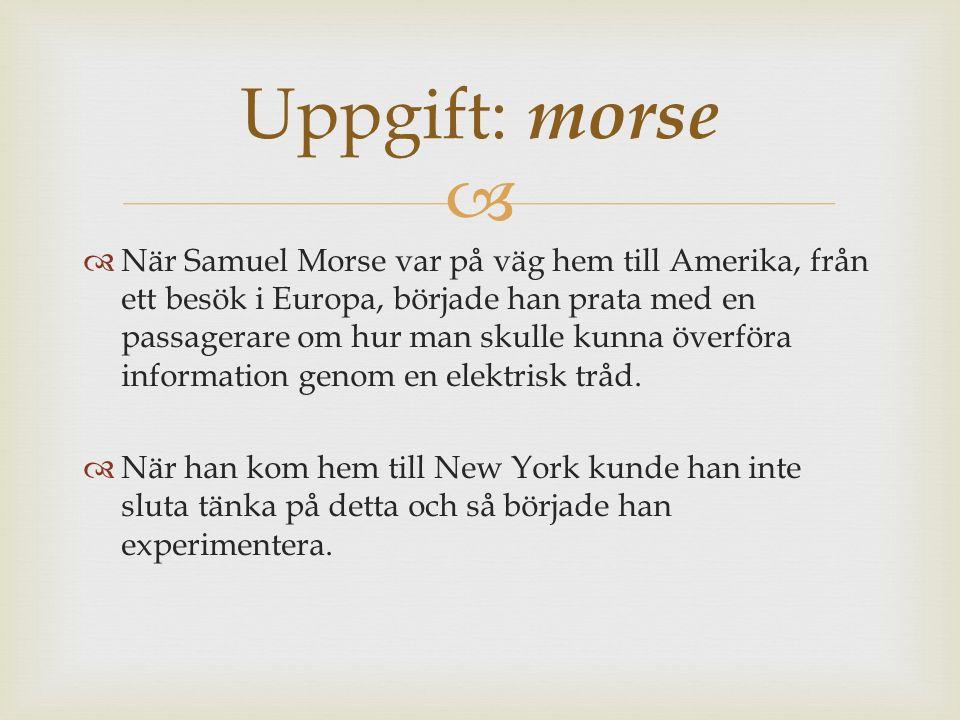   När Samuel Morse var på väg hem till Amerika, från ett besök i Europa, började han prata med en passagerare om hur man skulle kunna överföra information genom en elektrisk tråd.