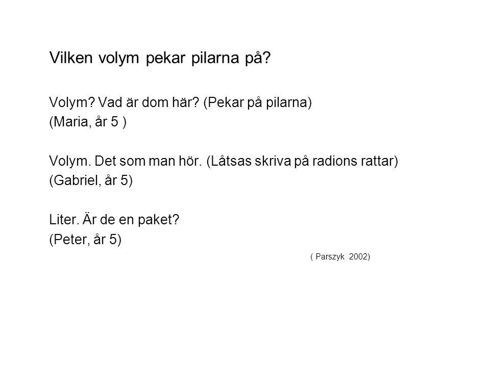( Parszyk 2002) Vilken volym pekar pilarna på? Volym? Vad är dom här? (Pekar på pilarna) (Maria, år 5 ) Volym. Det som man hör. (Låtsas skriva på radi