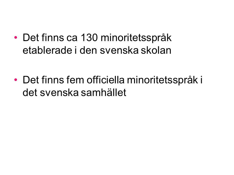 Det finns ca 130 minoritetsspråk etablerade i den svenska skolan Det finns fem officiella minoritetsspråk i det svenska samhället