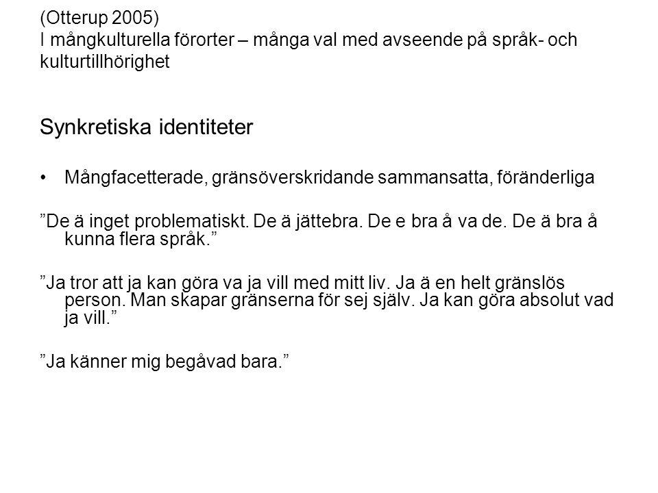 (Otterup 2005) I mångkulturella förorter – många val med avseende på språk- och kulturtillhörighet Synkretiska identiteter Mångfacetterade, gränsöverskridande sammansatta, föränderliga De ä inget problematiskt.