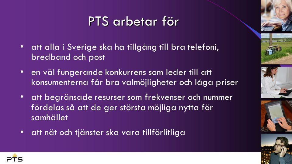 PTS arbetar för att alla i Sverige ska ha tillgång till bra telefoni, bredband och post en väl fungerande konkurrens som leder till att konsumenterna får bra valmöjligheter och låga priser att begränsade resurser som frekvenser och nummer fördelas så att de ger största möjliga nytta för samhället att nät och tjänster ska vara tillförlitliga