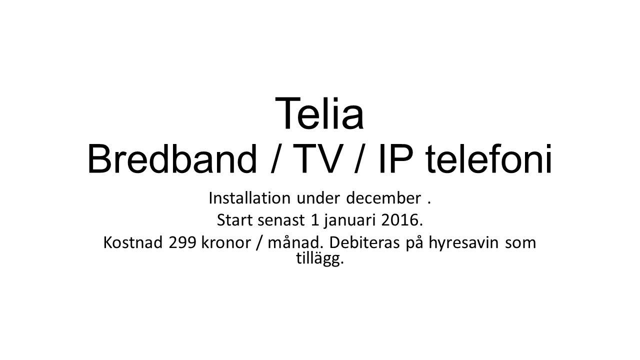 Telia Bredband / TV / IP telefoni Installation under december. Start senast 1 januari 2016. Kostnad 299 kronor / månad. Debiteras på hyresavin som til