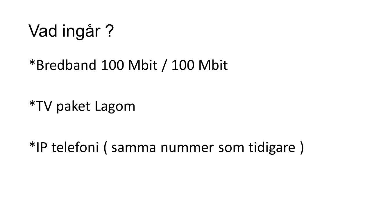 Vad ingår ? *Bredband 100 Mbit / 100 Mbit *TV paket Lagom *IP telefoni ( samma nummer som tidigare )