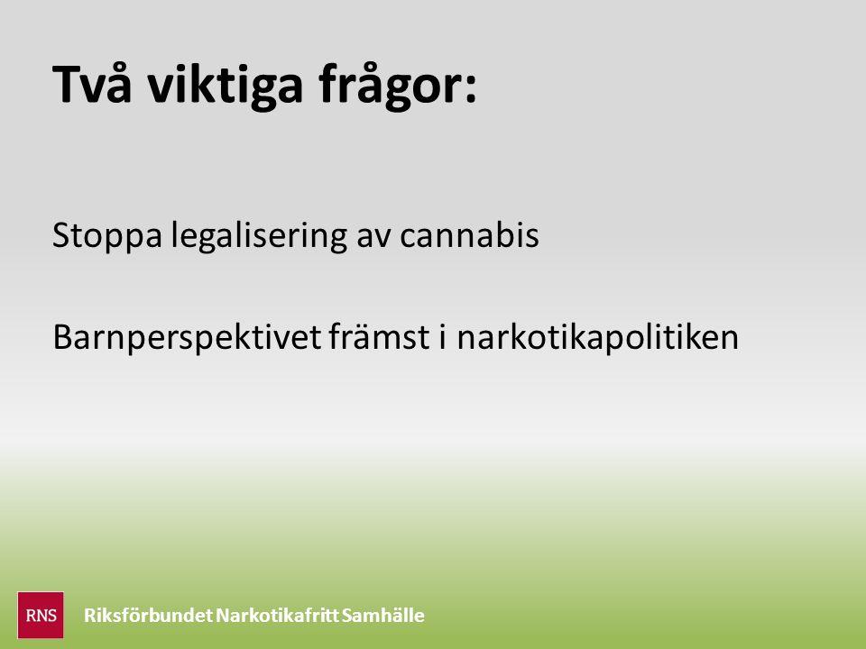 Riksförbundet Narkotikafritt Samhälle Två viktiga frågor: Stoppa legalisering av cannabis Barnperspektivet främst i narkotikapolitiken